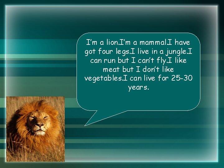 I'm a lion. I'm a mammal. I have got four legs. I live in