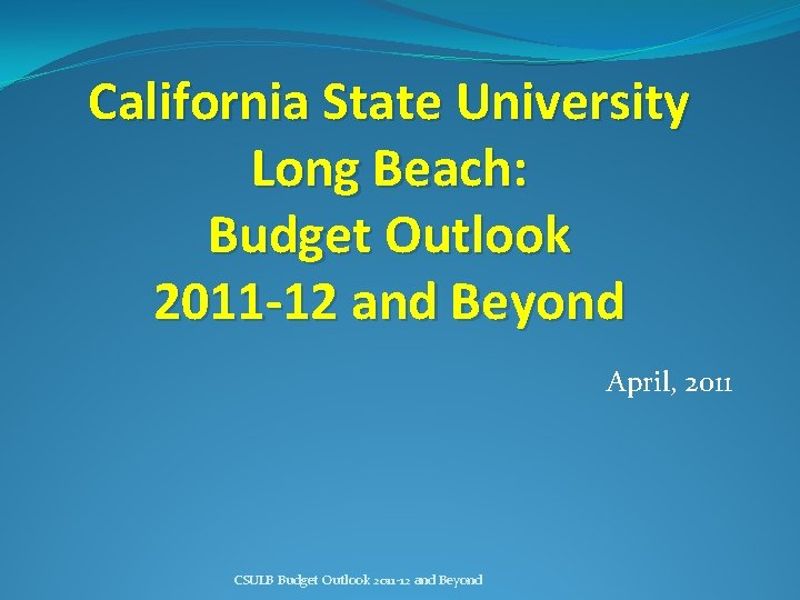 California State University Long Beach: Budget Outlook 2011 -12 and Beyond April, 2011 CSULB