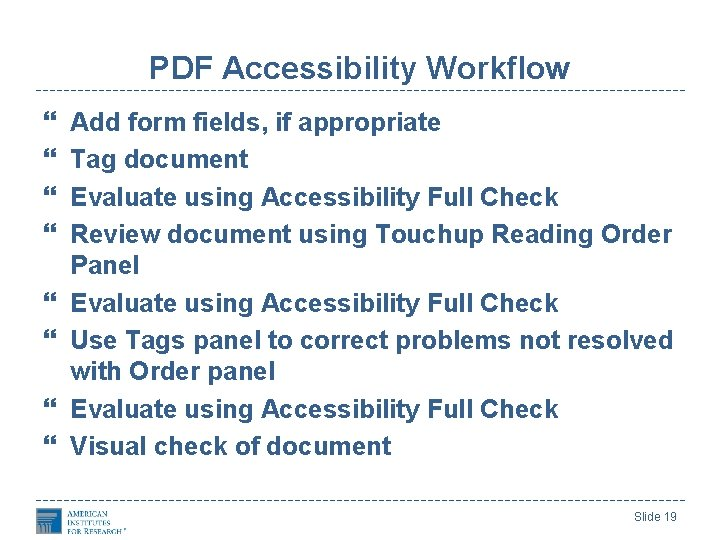 PDF Accessibility Workflow Add form fields, if appropriate Tag document Evaluate using Accessibility Full
