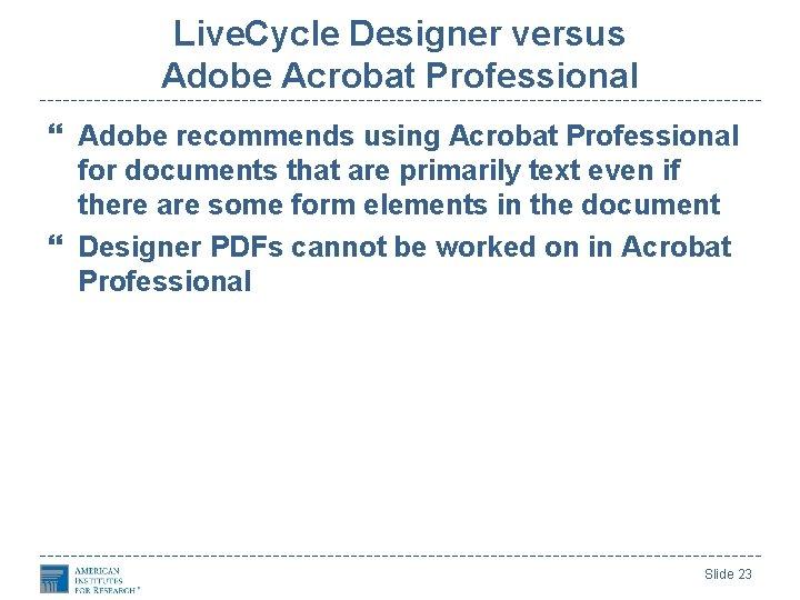Live. Cycle Designer versus Adobe Acrobat Professional Adobe recommends using Acrobat Professional for documents