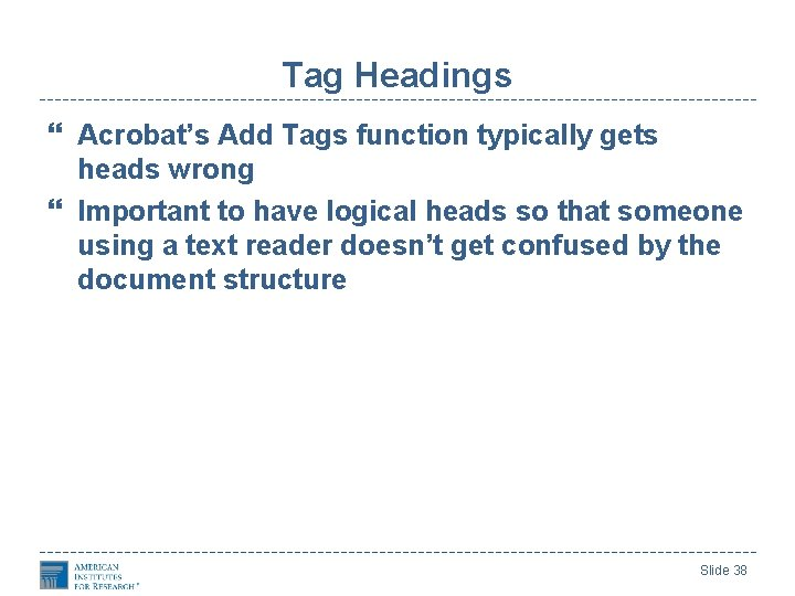 Tag Headings Acrobat's Add Tags function typically gets heads wrong Important to have logical
