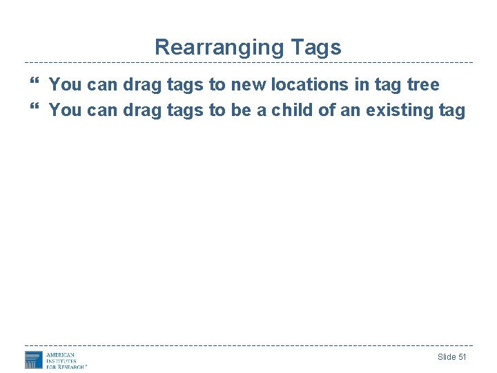 Rearranging Tags You can drag tags to new locations in tag tree You can