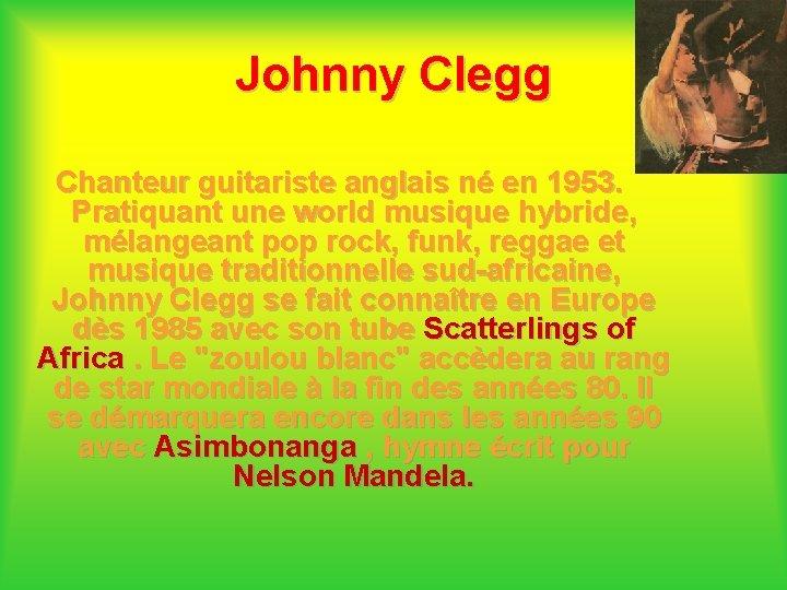 Johnny Clegg Chanteur guitariste anglais né en 1953. Pratiquant une world musique hybride, mélangeant