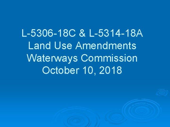 L-5306 -18 C & L-5314 -18 A Land Use Amendments Waterways Commission October 10,