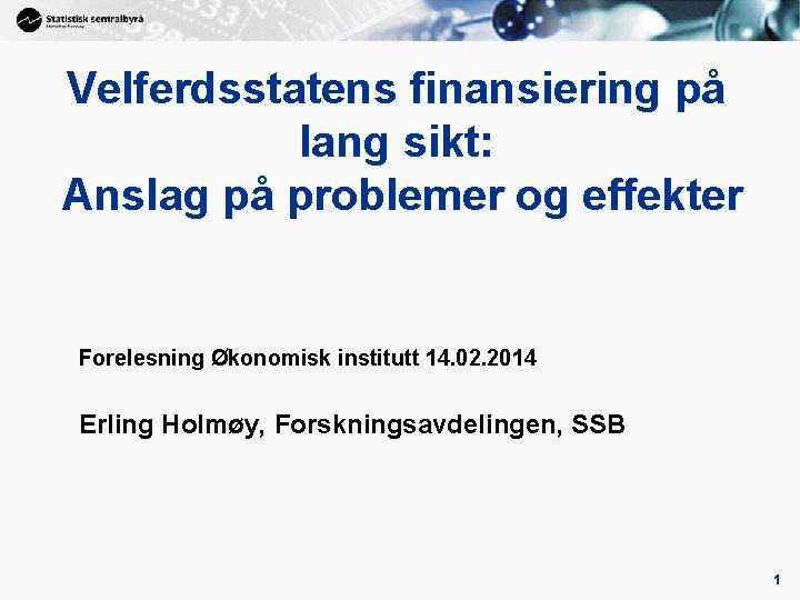Velferdsstatens finansiering på lang sikt: Anslag på problemer og effekter Forelesning Økonomisk institutt 14.