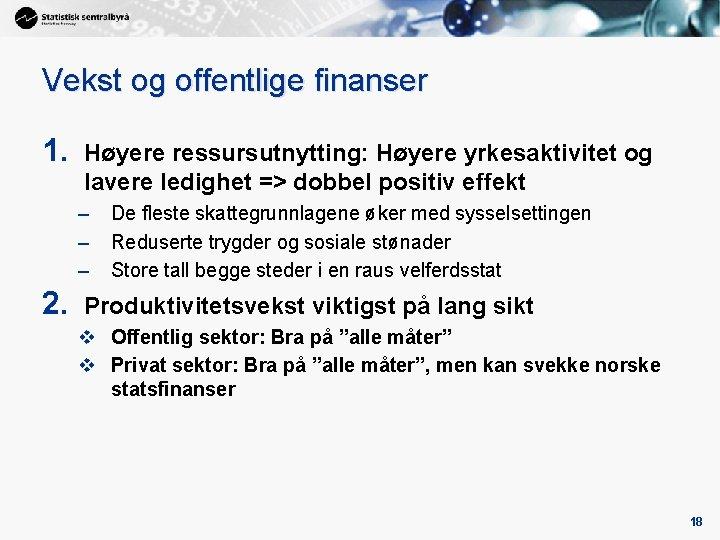 Vekst og offentlige finanser 1. Høyere ressursutnytting: Høyere yrkesaktivitet og lavere ledighet => dobbel