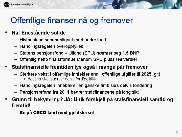 Offentlige finanser nå og fremover • Nå: Enestående solide – – • Historisk og