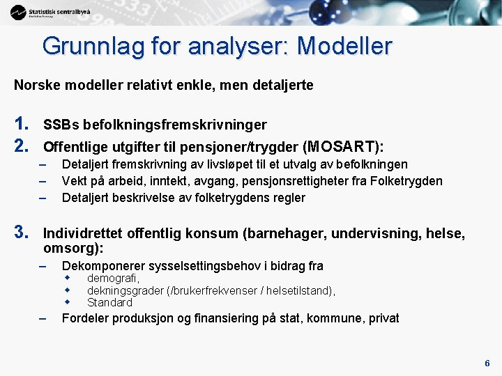 Grunnlag for analyser: Modeller Norske modeller relativt enkle, men detaljerte 1. 2. SSBs befolkningsfremskrivninger