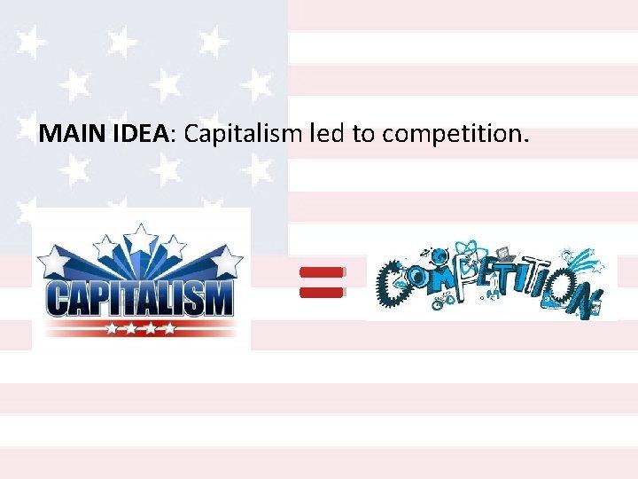 MAIN IDEA: Capitalism led to competition. =
