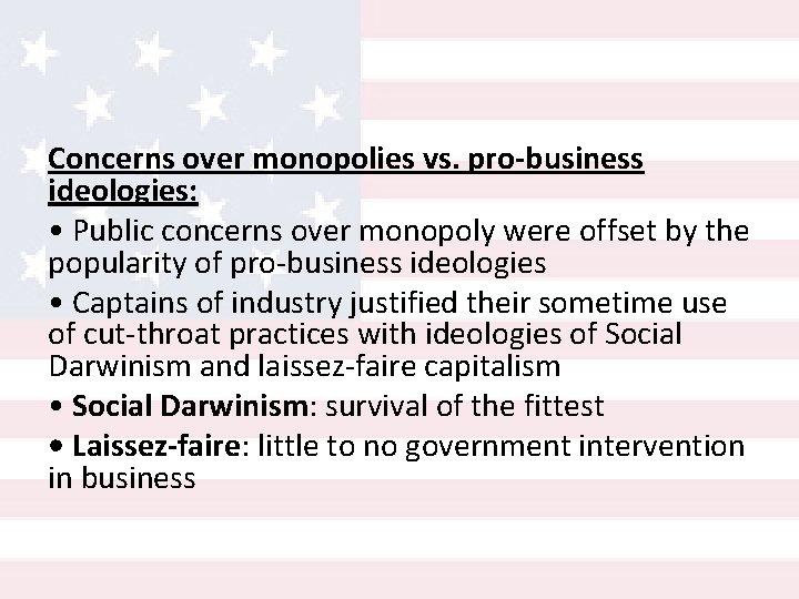 Concerns over monopolies vs. pro-business ideologies: • Public concerns over monopoly were offset by