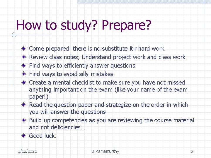 How to study? Prepare? Come prepared: there is no substitute for hard work Review