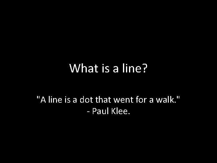 "What is a line? ""A line is a dot that went for a walk."