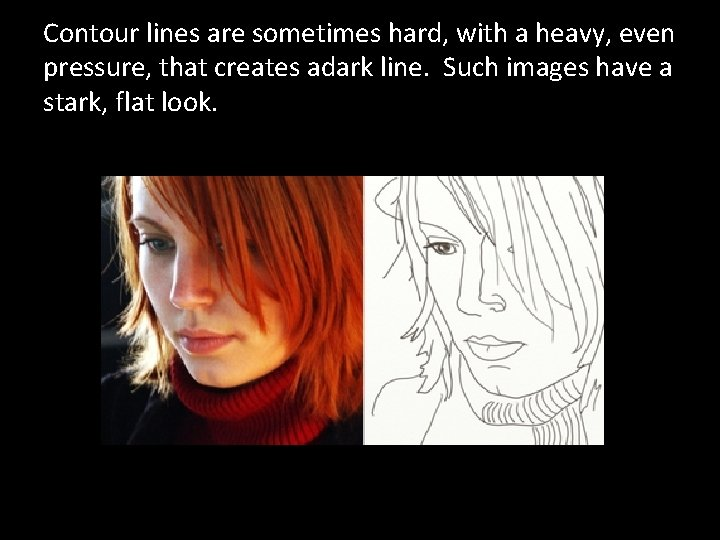 Contour lines are sometimes hard, with a heavy, even pressure, that creates adark line.