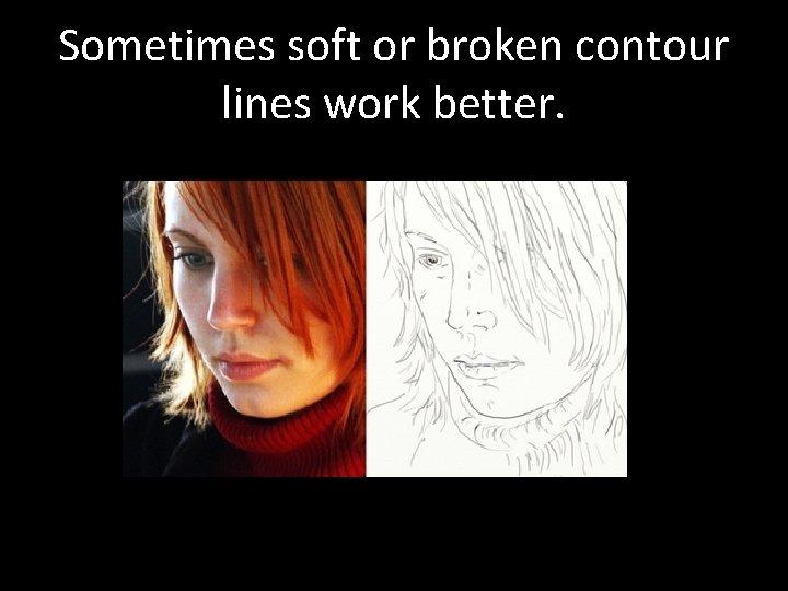 Sometimes soft or broken contour lines work better.