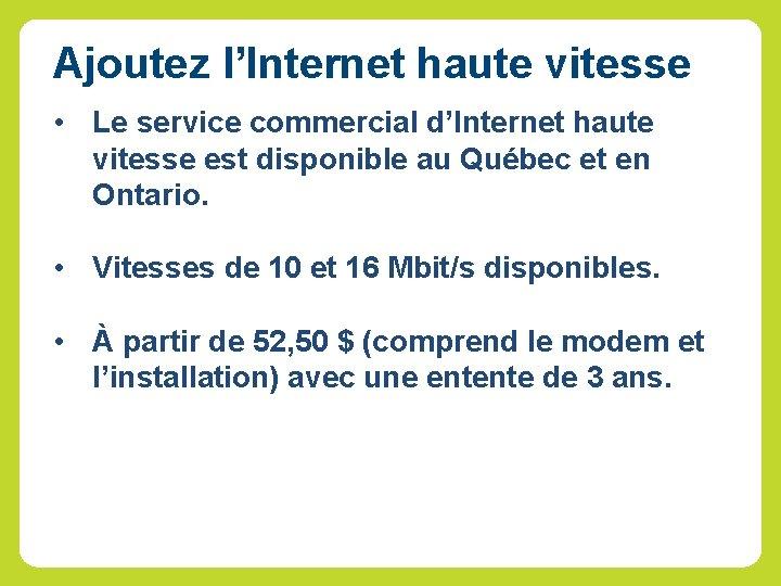Ajoutez l'Internet haute vitesse • Le service commercial d'Internet haute vitesse est disponible au
