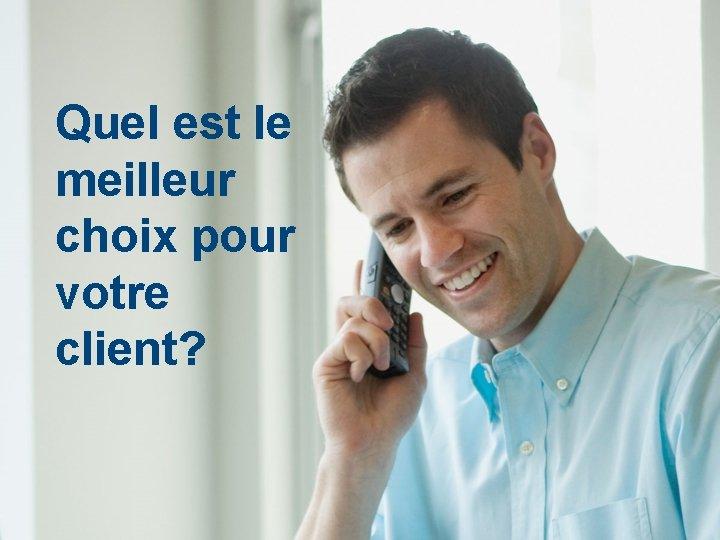 Quel est le meilleur choix pour votre client?