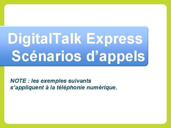 Digital. Talk Express Scénarios d'appels NOTE : les exemples suivants s'appliquent à la téléphonie