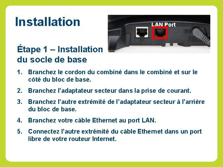Installation LAN Port Étape 1 – Installation du socle de base 1. Branchez le