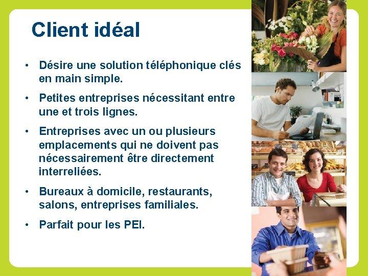 Client idéal • Désire une solution téléphonique clés en main simple. • Petites entreprises