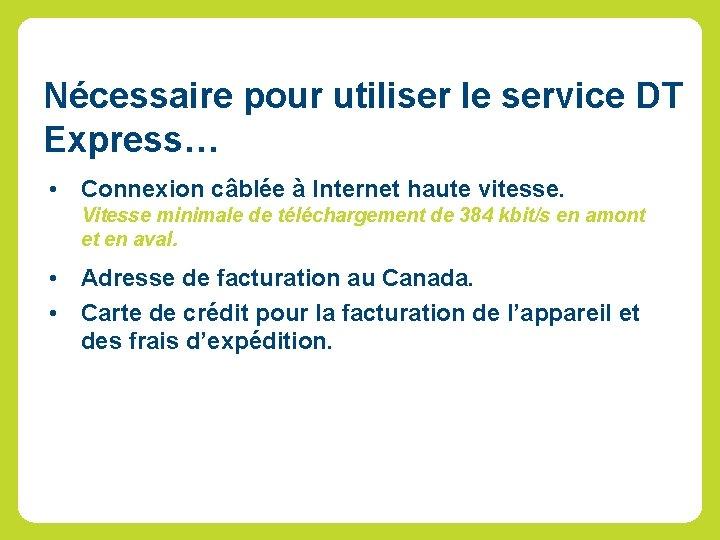 Nécessaire pour utiliser le service DT Express… • Connexion câblée à Internet haute vitesse.