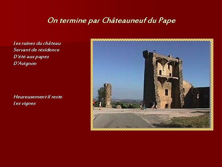 On termine par Châteauneuf du Pape Les ruines du château Servant de résidence D'été