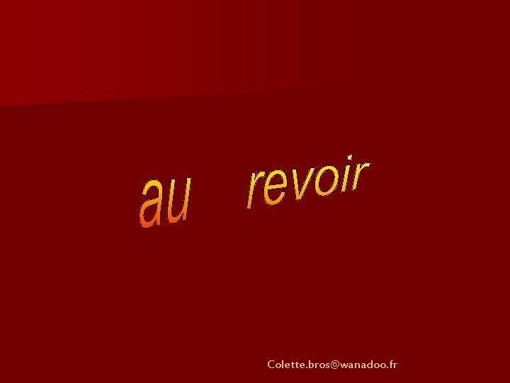 Colette. bros@wanadoo. fr