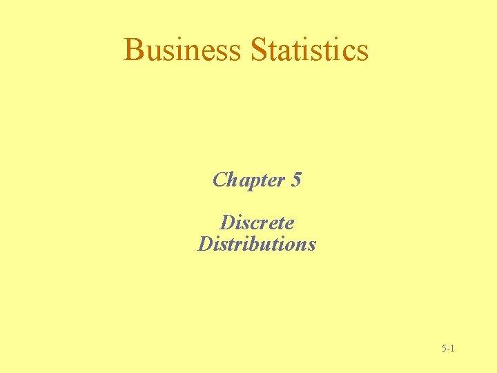 Business Statistics Chapter 5 Discrete Distributions 5 -1