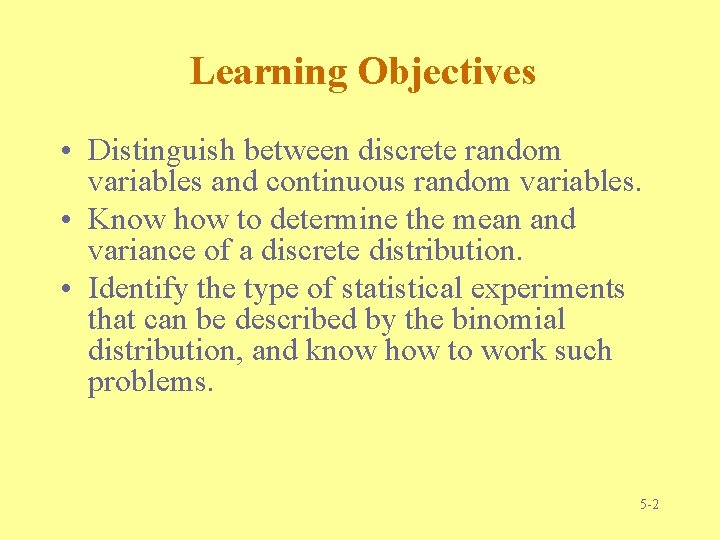 Learning Objectives • Distinguish between discrete random variables and continuous random variables. • Know