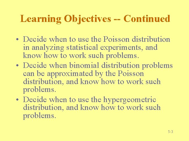 Learning Objectives -- Continued • Decide when to use the Poisson distribution in analyzing