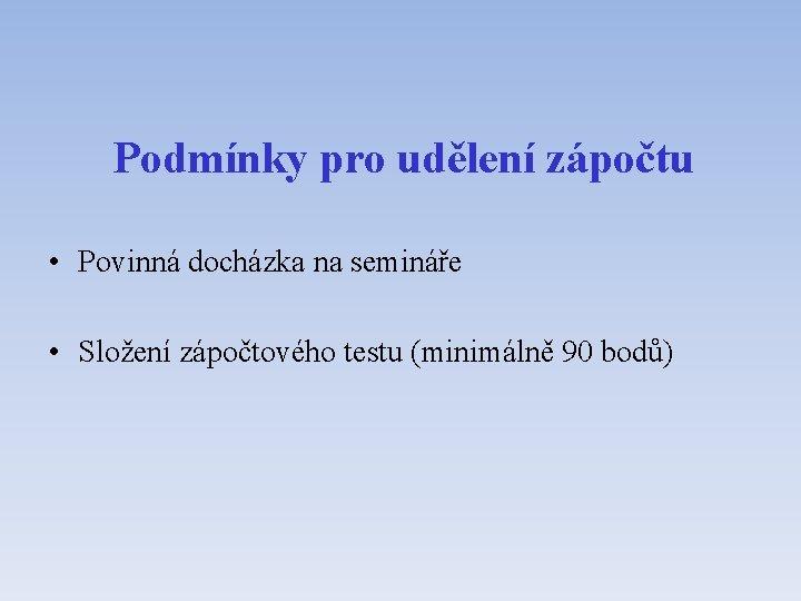 Podmínky pro udělení zápočtu • Povinná docházka na semináře • Složení zápočtového testu (minimálně