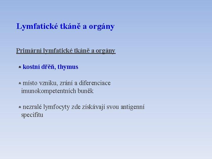 Lymfatické tkáně a orgány Primární lymfatické tkáně a orgány * kostní dřěň, thymus *
