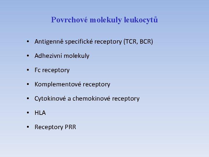 Povrchové molekuly leukocytů • Antigenně specifické receptory (TCR, BCR) • Adhezivní molekuly • Fc
