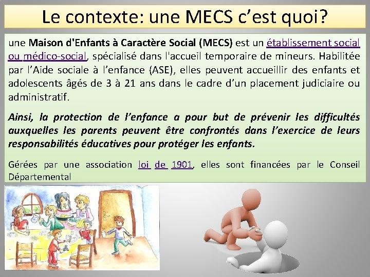 Le contexte: une MECS c'est quoi? une Maison d'Enfants à Caractère Social (MECS) est