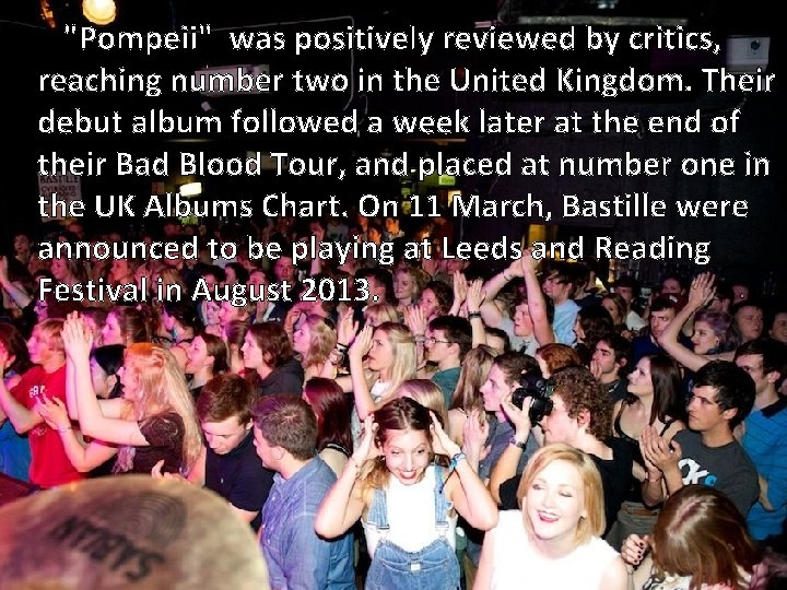 """""""Pompeii"""" was positively reviewed by critics, reaching number two in the United Kingdom. Their"""