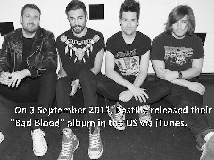 "On 3 September 2013, Bastille released their ""Bad Blood"" album in the US via"
