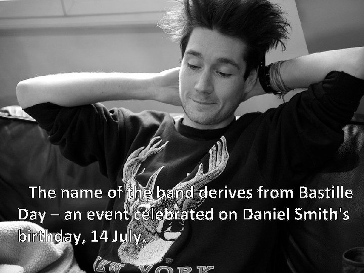 The name of the band derives from Bastille Day – an event celebrated on
