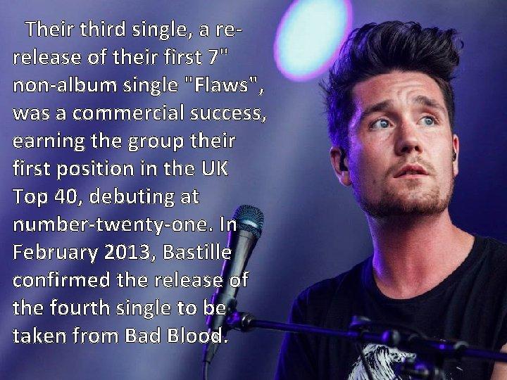 "Their third single, a rerelease of their first 7"" non-album single ""Flaws"", was a"