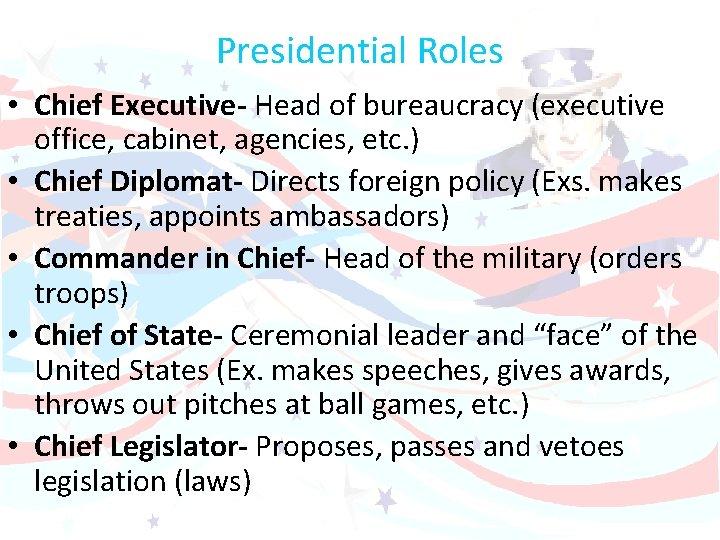 Presidential Roles • Chief Executive- Head of bureaucracy (executive office, cabinet, agencies, etc. )