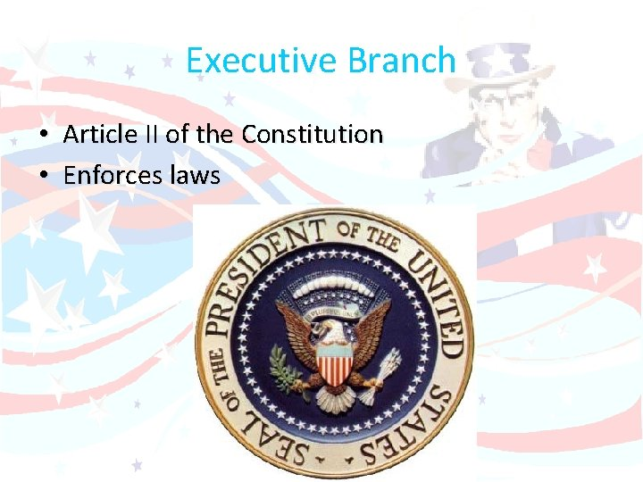 Executive Branch • Article II of the Constitution • Enforces laws