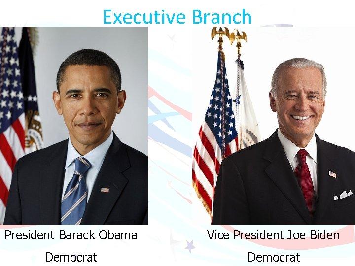 Executive Branch President Barack Obama Vice President Joe Biden Democrat