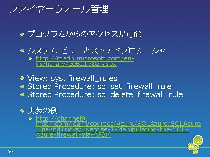 ファイヤーウォール管理 プログラムからのアクセスが可能 システム ビューとストアドプロシージャ http: //msdn. microsoft. com/enus/library/ee 621782. aspx View: sys. firewall_rules Stored