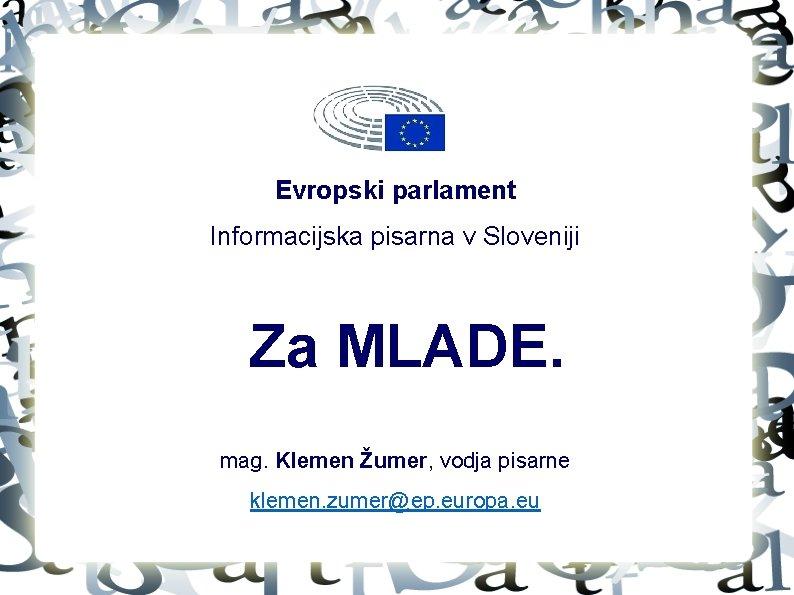 Evropski parlament Informacijska pisarna v Sloveniji Za MLADE. mag. Klemen Žumer, vodja pisarne klemen.