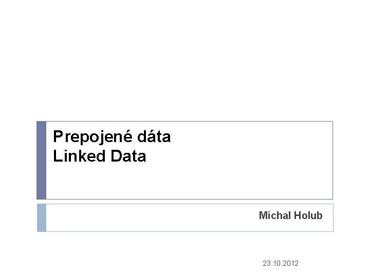 Prepojené dáta Linked Data Michal Holub 23. 10. 2012