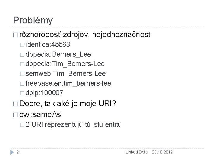 Problémy � rôznorodosť zdrojov, nejednoznačnosť � identica: 45563 � dbpedia: Berners_Lee � dbpedia: Tim_Berners-Lee