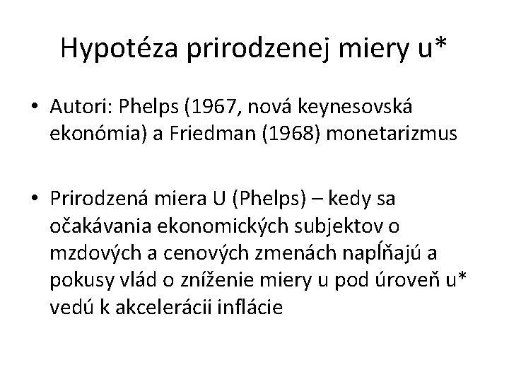 Hypotéza prirodzenej miery u* • Autori: Phelps (1967, nová keynesovská ekonómia) a Friedman (1968)