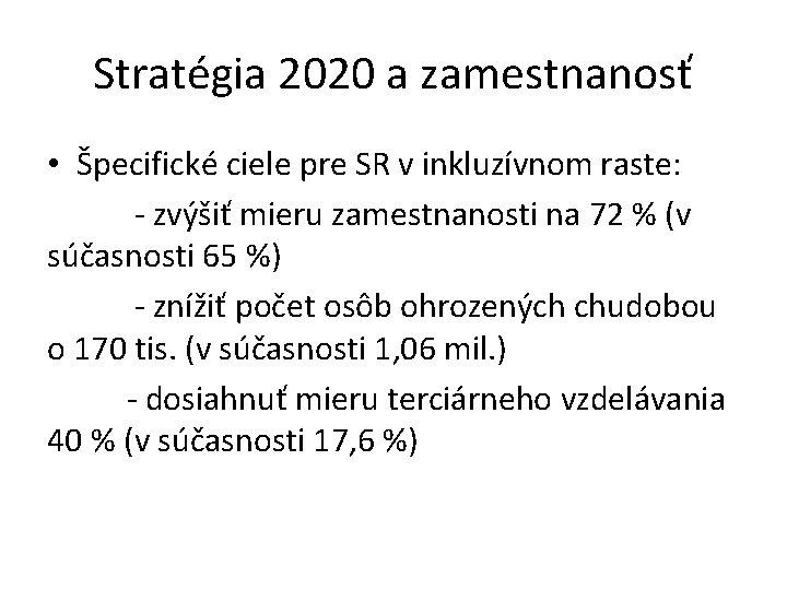 Stratégia 2020 a zamestnanosť • Špecifické ciele pre SR v inkluzívnom raste: - zvýšiť