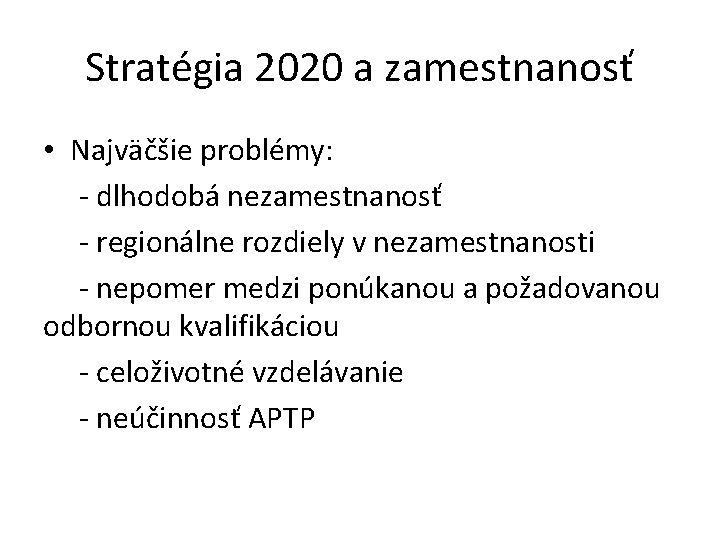 Stratégia 2020 a zamestnanosť • Najväčšie problémy: - dlhodobá nezamestnanosť - regionálne rozdiely v