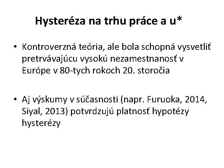 Hysteréza na trhu práce a u* • Kontroverzná teória, ale bola schopná vysvetliť pretrvávajúcu