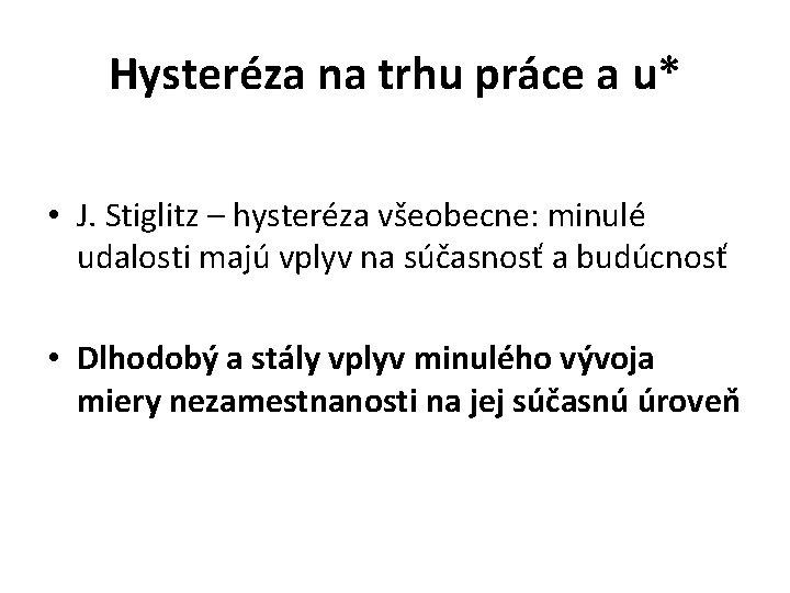 Hysteréza na trhu práce a u* • J. Stiglitz – hysteréza všeobecne: minulé udalosti