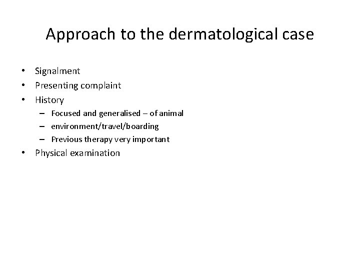Approach to the dermatological case • Signalment • Presenting complaint • History – Focused